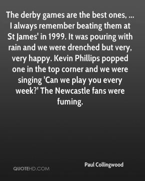 The derby games are the best ones, ... I always remember beating them at St James' in 1999. It was pouring with rain and we were drenched but very, very happy. Kevin Phillips popped one in the top corner and we were singing 'Can we play you every week?' The Newcastle fans were fuming.