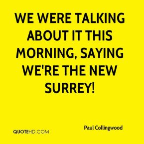 Paul Collingwood  - We were talking about it this morning, saying we're the new Surrey!