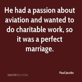 Paul Jacobs  - He had a passion about aviation and wanted to do charitable work, so it was a perfect marriage.