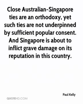 Paul Kelly  - Close Australian-Singapore ties are an orthodoxy, yet such ties are not underpinned by sufficient popular consent. And Singapore is about to inflict grave damage on its reputation in this country.
