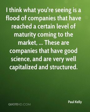 I think what you're seeing is a flood of companies that have reached a certain level of maturity coming to the market, ... These are companies that have good science, and are very well capitalized and structured.