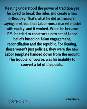 Keating understood the power of tradition yet he loved to break the rules and create a new orthodoxy. That's what he did as treasurer saying, in effect, that Labor runs a market model with equity, and it worked. When he became PM, he tried to construct a new set of Labor beliefs based on Asian engagement, reconciliation and the republic. For Keating, these weren't just policies; they were the new Labor template handed down from the mount. The trouble, of course, was his inability to convert a lot of the public.