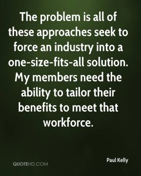 Paul Kelly  - The problem is all of these approaches seek to force an industry into a one-size-fits-all solution. My members need the ability to tailor their benefits to meet that workforce.
