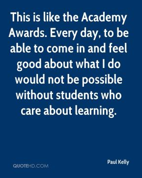 This is like the Academy Awards. Every day, to be able to come in and feel good about what I do would not be possible without students who care about learning.