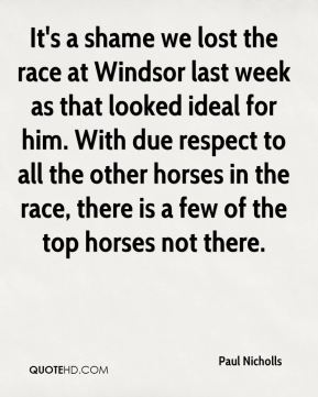 Paul Nicholls  - It's a shame we lost the race at Windsor last week as that looked ideal for him. With due respect to all the other horses in the race, there is a few of the top horses not there.