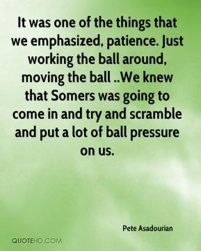 Pete Asadourian  - It was one of the things that we emphasized, patience. Just working the ball around, moving the ball ..We knew that Somers was going to come in and try and scramble and put a lot of ball pressure on us.