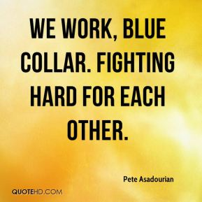 Pete Asadourian  - We work, blue collar. Fighting hard for each other.