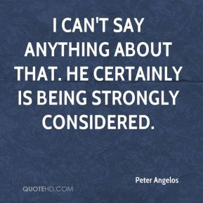 Peter Angelos  - I can't say anything about that. He certainly is being strongly considered.