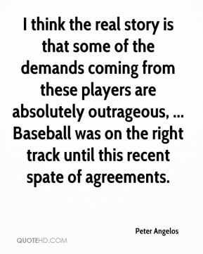 Peter Angelos  - I think the real story is that some of the demands coming from these players are absolutely outrageous, ... Baseball was on the right track until this recent spate of agreements.