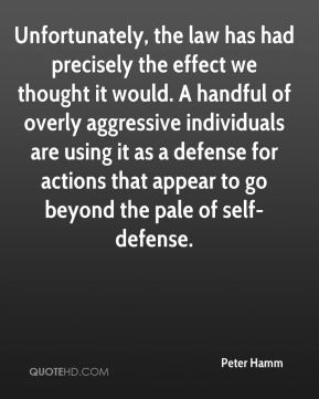 Peter Hamm  - Unfortunately, the law has had precisely the effect we thought it would. A handful of overly aggressive individuals are using it as a defense for actions that appear to go beyond the pale of self-defense.
