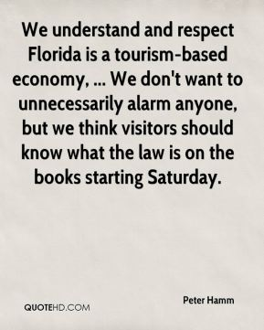 Peter Hamm  - We understand and respect Florida is a tourism-based economy, ... We don't want to unnecessarily alarm anyone, but we think visitors should know what the law is on the books starting Saturday.