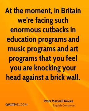 Peter Maxwell Davies - At the moment, in Britain we're facing such enormous cutbacks in education programs and music programs and art programs that you feel you are knocking your head against a brick wall.