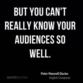 But you can't really know your audiences so well.