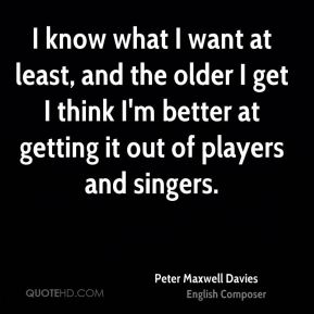 Peter Maxwell Davies - I know what I want at least, and the older I get I think I'm better at getting it out of players and singers.