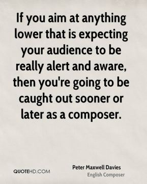 If you aim at anything lower that is expecting your audience to be really alert and aware, then you're going to be caught out sooner or later as a composer.