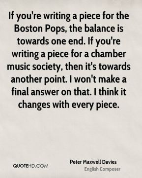 Peter Maxwell Davies - If you're writing a piece for the Boston Pops, the balance is towards one end. If you're writing a piece for a chamber music society, then it's towards another point. I won't make a final answer on that. I think it changes with every piece.