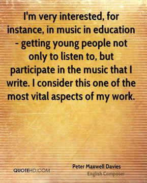 Peter Maxwell Davies - I'm very interested, for instance, in music in education - getting young people not only to listen to, but participate in the music that I write. I consider this one of the most vital aspects of my work.