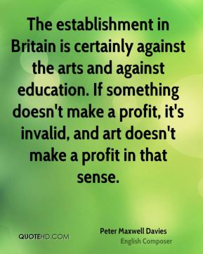 Peter Maxwell Davies - The establishment in Britain is certainly against the arts and against education. If something doesn't make a profit, it's invalid, and art doesn't make a profit in that sense.