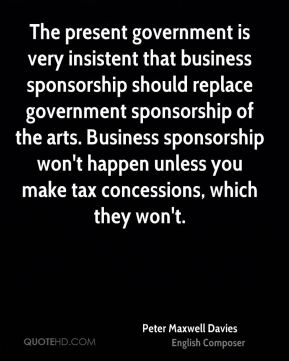 Peter Maxwell Davies - The present government is very insistent that business sponsorship should replace government sponsorship of the arts. Business sponsorship won't happen unless you make tax concessions, which they won't.