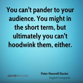 You can't pander to your audience. You might in the short term, but ultimately you can't hoodwink them, either.