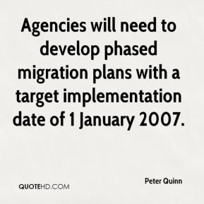 Peter Quinn  - Agencies will need to develop phased migration plans with a target implementation date of 1 January 2007.