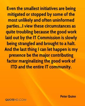Peter Quinn  - Even the smallest initiatives are being mitigated or stopped by some of the most unlikely and often uninformed parties...I view these circumstances as quite troubling because the good work laid out by the IT Commission is slowly being strangled and brought to a halt. And the last thing I can let happen is my presence be the major contributing factor marginalizing the good work of ITD and the entire IT community.
