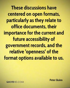 Peter Quinn  - These discussions have centered on open formats, particularly as they relate to office documents, their importance for the current and future accessibility of government records, and the relative 'openness' of the format options available to us.