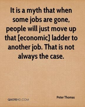 Peter Thomas  - It is a myth that when some jobs are gone, people will just move up that [economic] ladder to another job. That is not always the case.