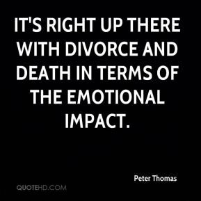 Peter Thomas  - It's right up there with divorce and death in terms of the emotional impact.