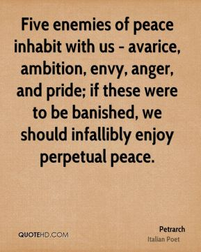 Five enemies of peace inhabit with us - avarice, ambition, envy, anger, and pride; if these were to be banished, we should infallibly enjoy perpetual peace.