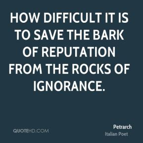 How difficult it is to save the bark of reputation from the rocks of ignorance.
