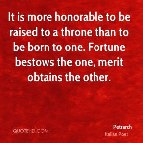 It is more honorable to be raised to a throne than to be born to one. Fortune bestows the one, merit obtains the other.