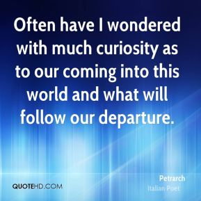 Often have I wondered with much curiosity as to our coming into this world and what will follow our departure.