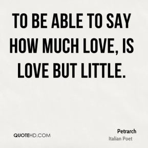 To be able to say how much love, is love but little.