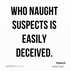 Petrarch - Who naught suspects is easily deceived.