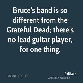 Phil Lesh - Bruce's band is so different from the Grateful Dead; there's no lead guitar player, for one thing.