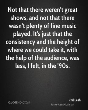 Not that there weren't great shows, and not that there wasn't plenty of fine music played. It's just that the consistency and the height of where we could take it, with the help of the audience, was less, I felt, in the '90s.