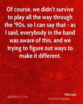 Of course, we didn't survive to play all the way through the '90s, so I can say that - as I said, everybody in the band was aware of this, and we trying to figure out ways to make it different.