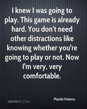 Placido Polanco  - I knew I was going to play. This game is already hard. You don't need other distractions like knowing whether you're going to play or not. Now I'm very, very comfortable.