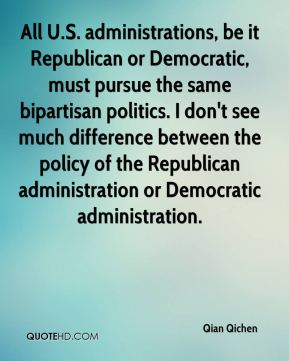 Qian Qichen  - All U.S. administrations, be it Republican or Democratic, must pursue the same bipartisan politics. I don't see much difference between the policy of the Republican administration or Democratic administration.