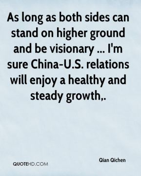 Qian Qichen  - As long as both sides can stand on higher ground and be visionary ... I'm sure China-U.S. relations will enjoy a healthy and steady growth.