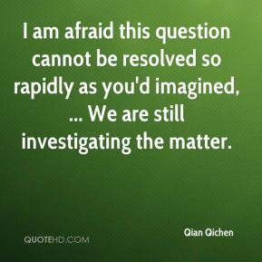 Qian Qichen  - I am afraid this question cannot be resolved so rapidly as you'd imagined, ... We are still investigating the matter.