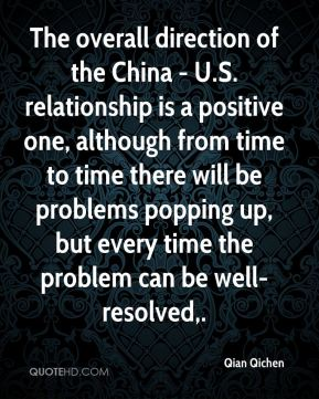 The overall direction of the China - U.S. relationship is a positive one, although from time to time there will be problems popping up, but every time the problem can be well-resolved.