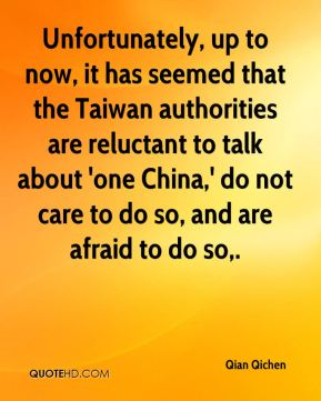 Qian Qichen  - Unfortunately, up to now, it has seemed that the Taiwan authorities are reluctant to talk about 'one China,' do not care to do so, and are afraid to do so.