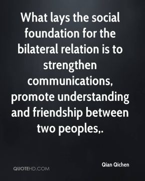 Qian Qichen  - What lays the social foundation for the bilateral relation is to strengthen communications, promote understanding and friendship between two peoples.