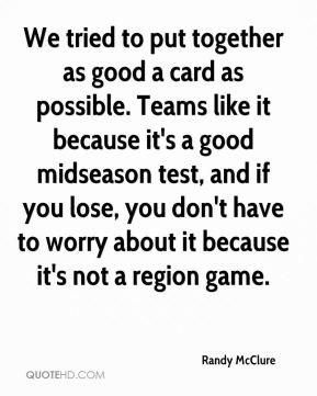 Randy McClure  - We tried to put together as good a card as possible. Teams like it because it's a good midseason test, and if you lose, you don't have to worry about it because it's not a region game.