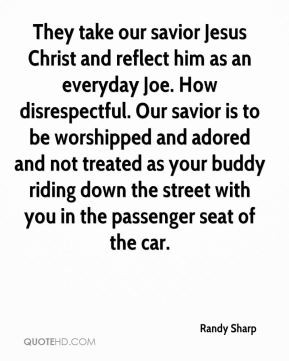 They take our savior Jesus Christ and reflect him as an everyday Joe. How disrespectful. Our savior is to be worshipped and adored and not treated as your buddy riding down the street with you in the passenger seat of the car.