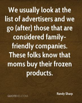 We usually look at the list of advertisers and we go (after) those that are considered family-friendly companies. These folks know that moms buy their frozen products.