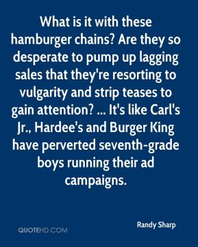 What is it with these hamburger chains? Are they so desperate to pump up lagging sales that they're resorting to vulgarity and strip teases to gain attention? ... It's like Carl's Jr., Hardee's and Burger King have perverted seventh-grade boys running their ad campaigns.