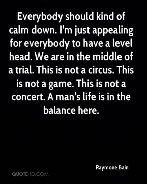 Raymone Bain  - Everybody should kind of calm down. I'm just appealing for everybody to have a level head. We are in the middle of a trial. This is not a circus. This is not a game. This is not a concert. A man's life is in the balance here.